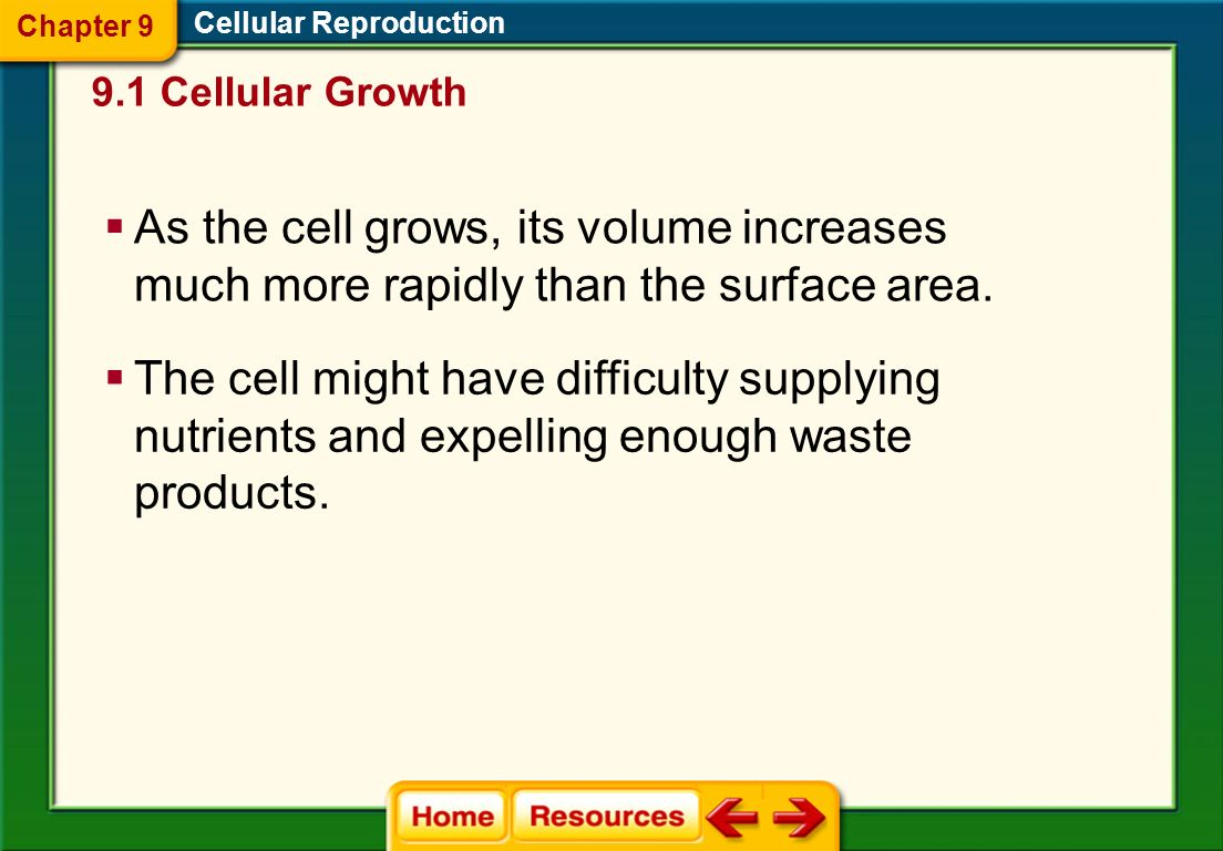 Chapter 9Cellular Reproduction. 9.1 Cellular Growth. As the cell grows, its volume increases much more rapidly than the surface area.