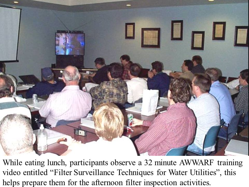 While eating lunch, participants observe a 32 minute AWWARF training video entitled Filter Surveillance Techniques for Water Utilities , this helps prepare them for the afternoon filter inspection activities.