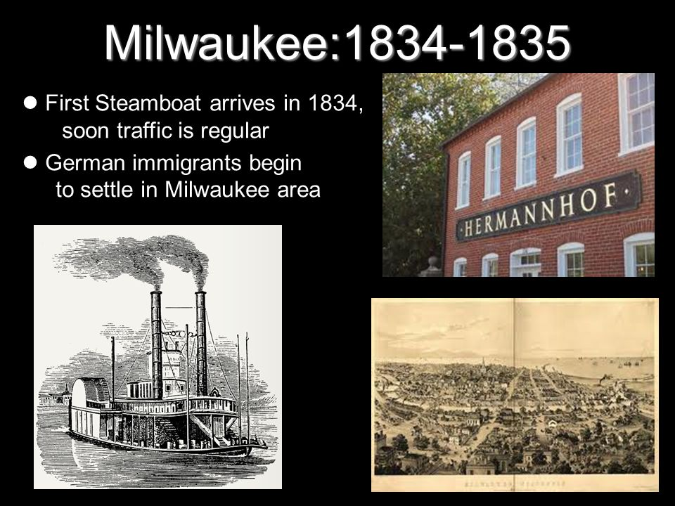 Milwaukee:1834-1835 First Steamboat arrives in 1834, soon traffic is regular. German immigrants begin to settle in Milwaukee area.