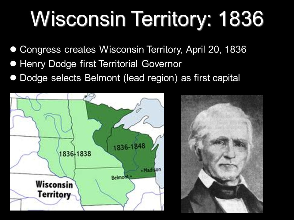 Wisconsin Territory: 1836 Congress creates Wisconsin Territory, April 20, 1836. Henry Dodge first Territorial Governor.