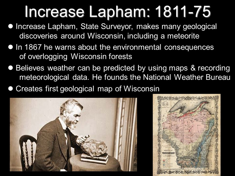 Increase Lapham: 1811-75Increase Lapham, State Surveyor, makes many geological discoveries around Wisconsin, including a meteorite.