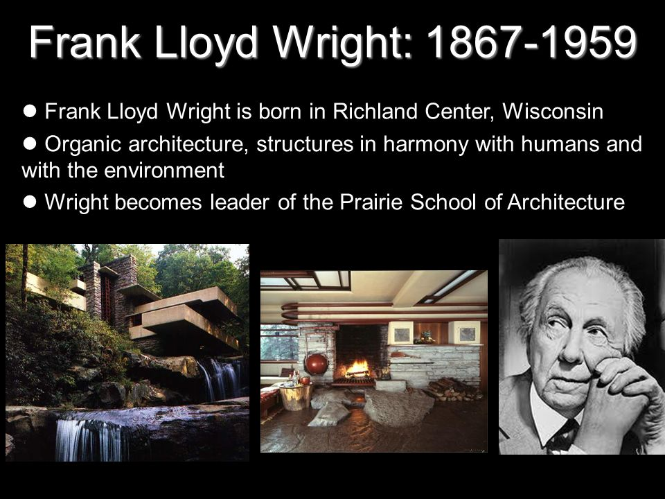 Frank Lloyd Wright: 1867-1959 Frank Lloyd Wright is born in Richland Center, Wisconsin.