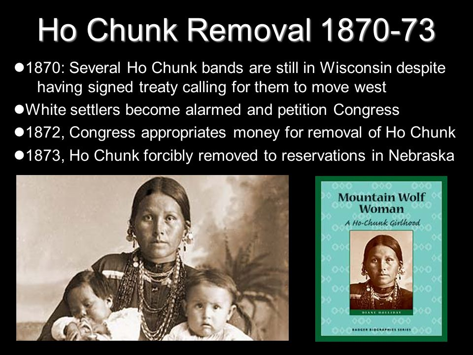 Ho Chunk Removal 1870-73 1870: Several Ho Chunk bands are still in Wisconsin despite having signed treaty calling for them to move west.