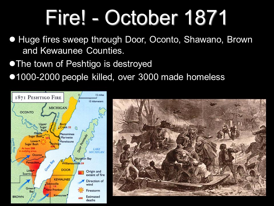Fire! - October 1871Huge fires sweep through Door, Oconto, Shawano, Brown and Kewaunee Counties. The town of Peshtigo is destroyed.