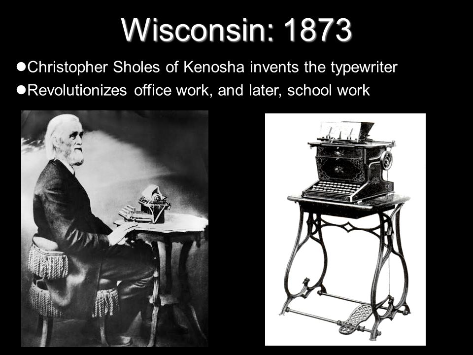 Wisconsin: 1873 Christopher Sholes of Kenosha invents the typewriter