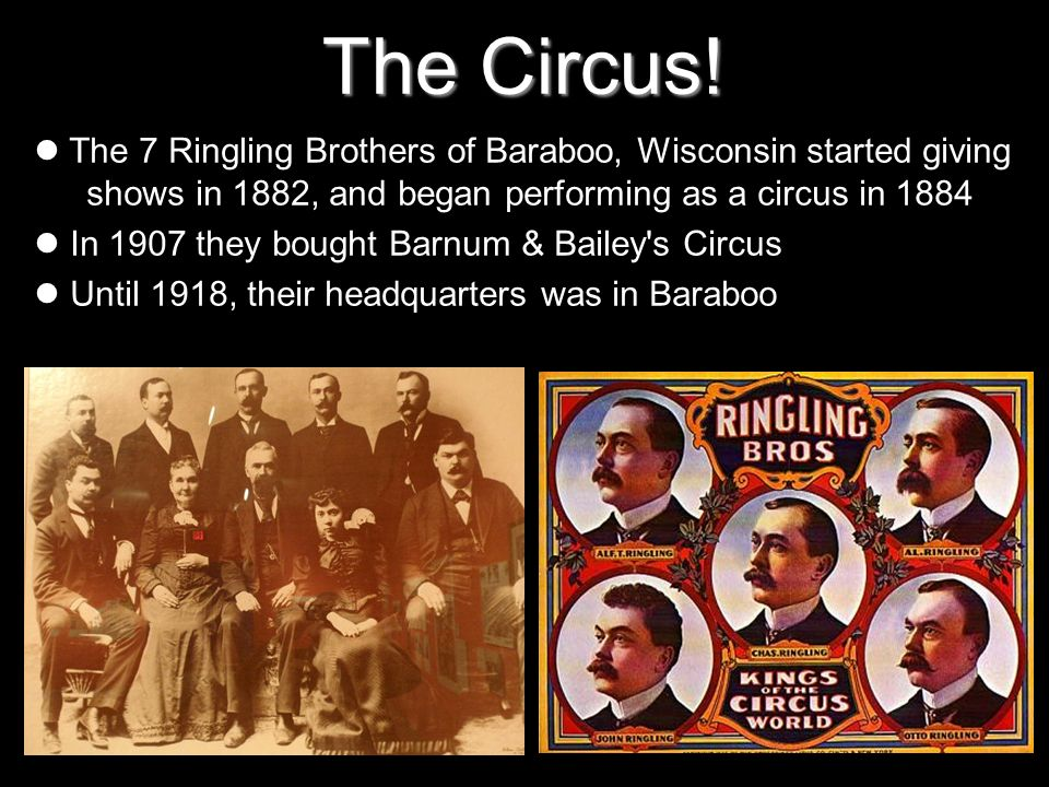 The Circus!The 7 Ringling Brothers of Baraboo, Wisconsin started giving shows in 1882, and began performing as a circus in 1884.