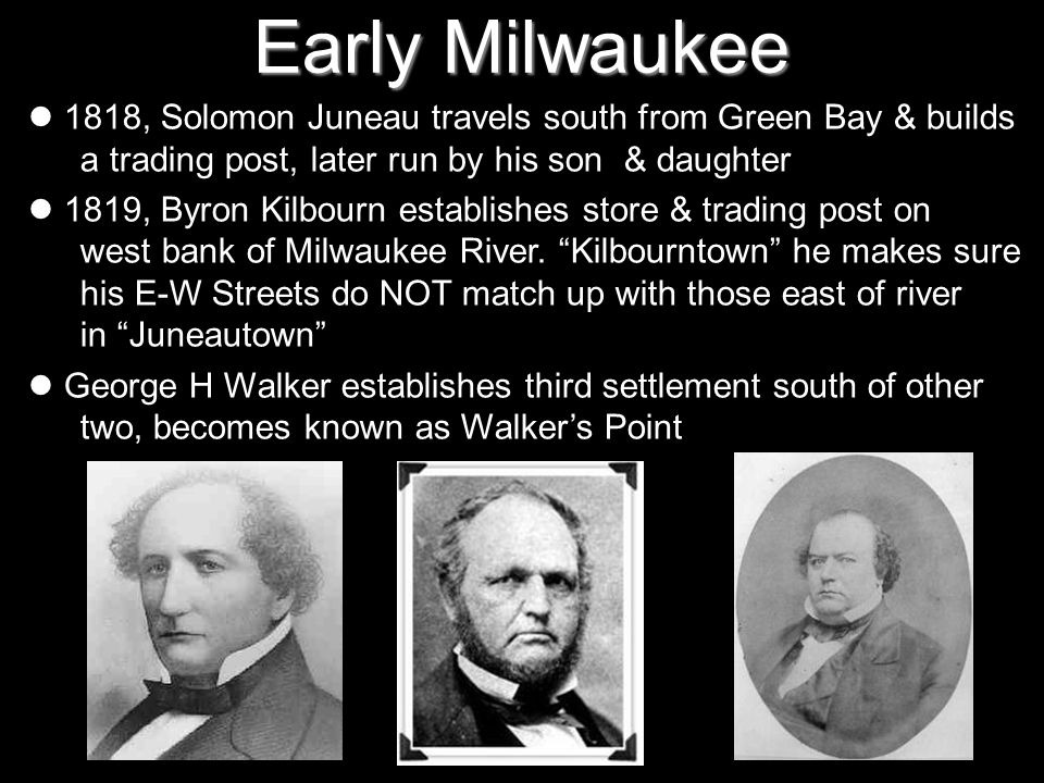 Early Milwaukee 1818, Solomon Juneau travels south from Green Bay & builds a trading post, later run by his son & daughter.