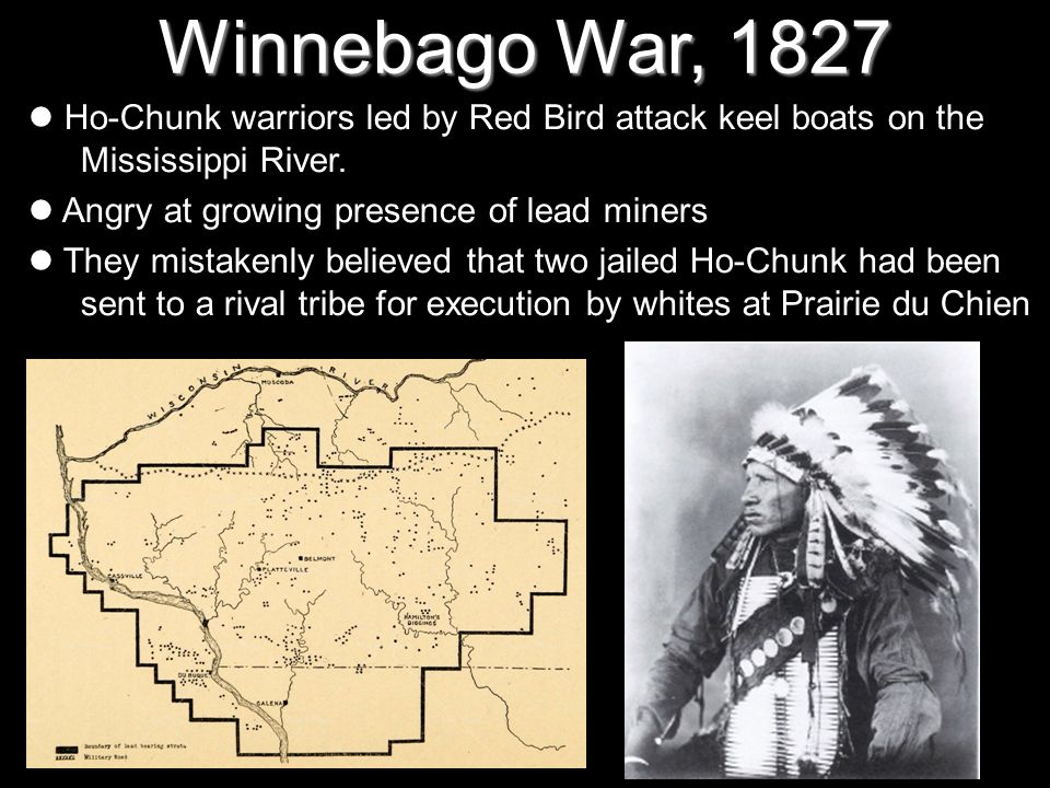 Winnebago War, 1827Ho-Chunk warriors led by Red Bird attack keel boats on the Mississippi River. Angry at growing presence of lead miners.