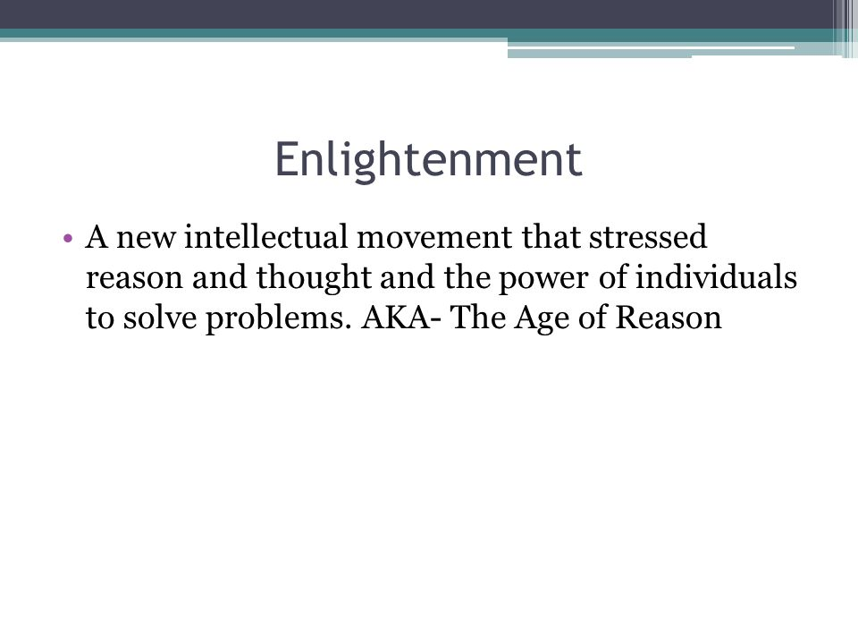 Enlightenment A new intellectual movement that stressed reason and thought and the power of individuals to solve problems.