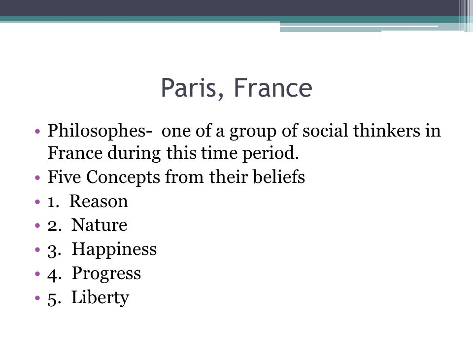 Paris, France Philosophes- one of a group of social thinkers in France during this time period. Five Concepts from their beliefs.