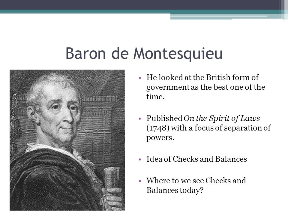Baron de Montesquieu He looked at the British form of government as the best one of the time.