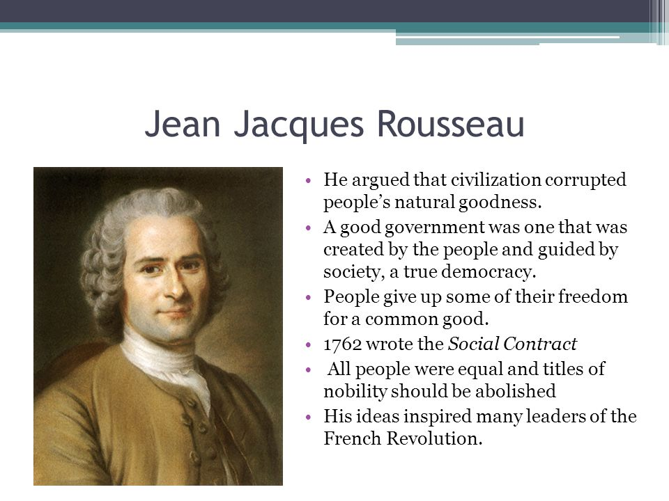 Jean Jacques Rousseau He argued that civilization corrupted people's natural goodness.