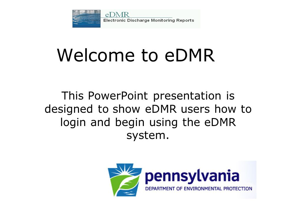 Welcome to eDMRThis PowerPoint presentation is designed to show eDMR users how to login and begin using the eDMR system.