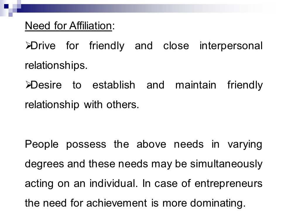 Need for Affiliation: Drive for friendly and close interpersonal relationships. Desire to establish and maintain friendly relationship with others.