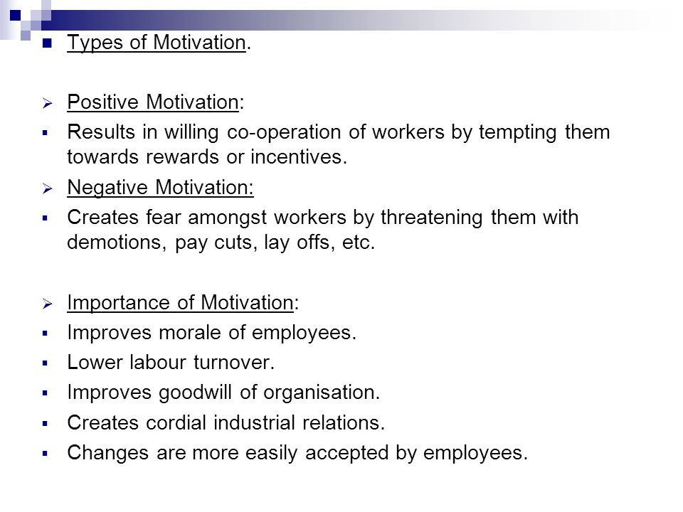 Types of Motivation. Positive Motivation: Results in willing co-operation of workers by tempting them towards rewards or incentives.