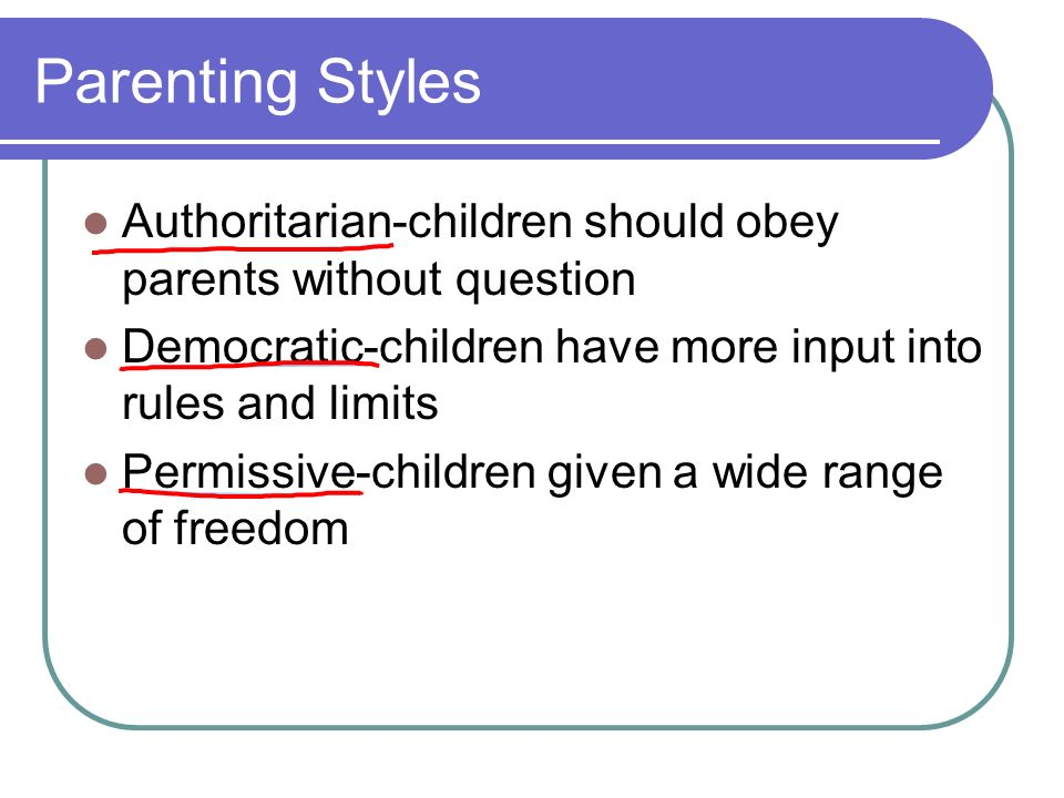 Parenting Styles Authoritarian-children should obey parents without question. Democratic-children have more input into rules and limits.