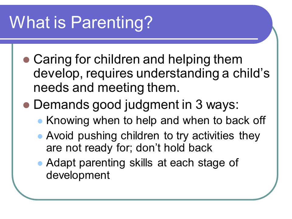 What is Parenting Caring for children and helping them develop, requires understanding a child's needs and meeting them.