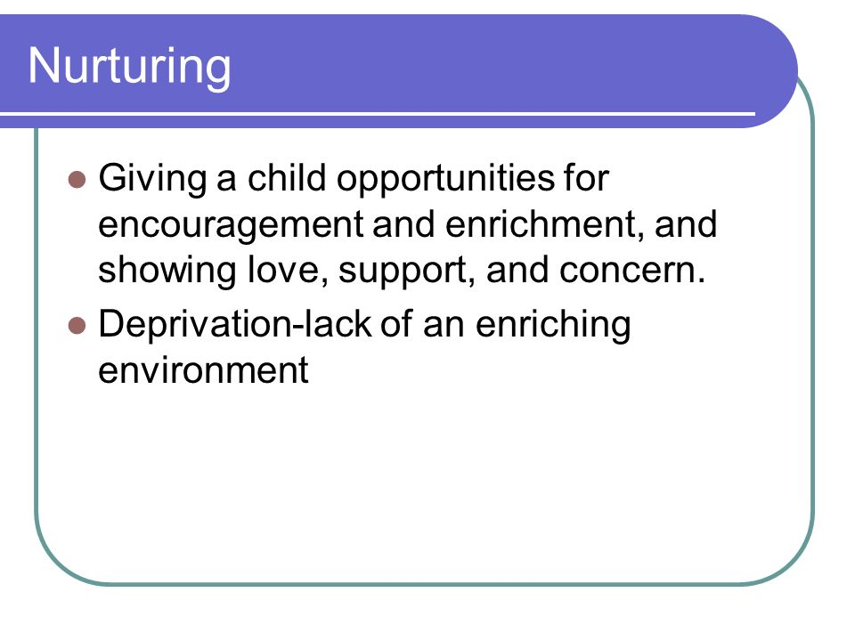 Nurturing Giving a child opportunities for encouragement and enrichment, and showing love, support, and concern.