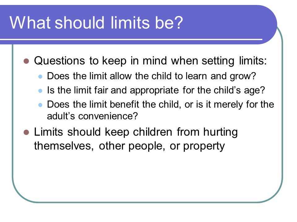 What should limits be Questions to keep in mind when setting limits:
