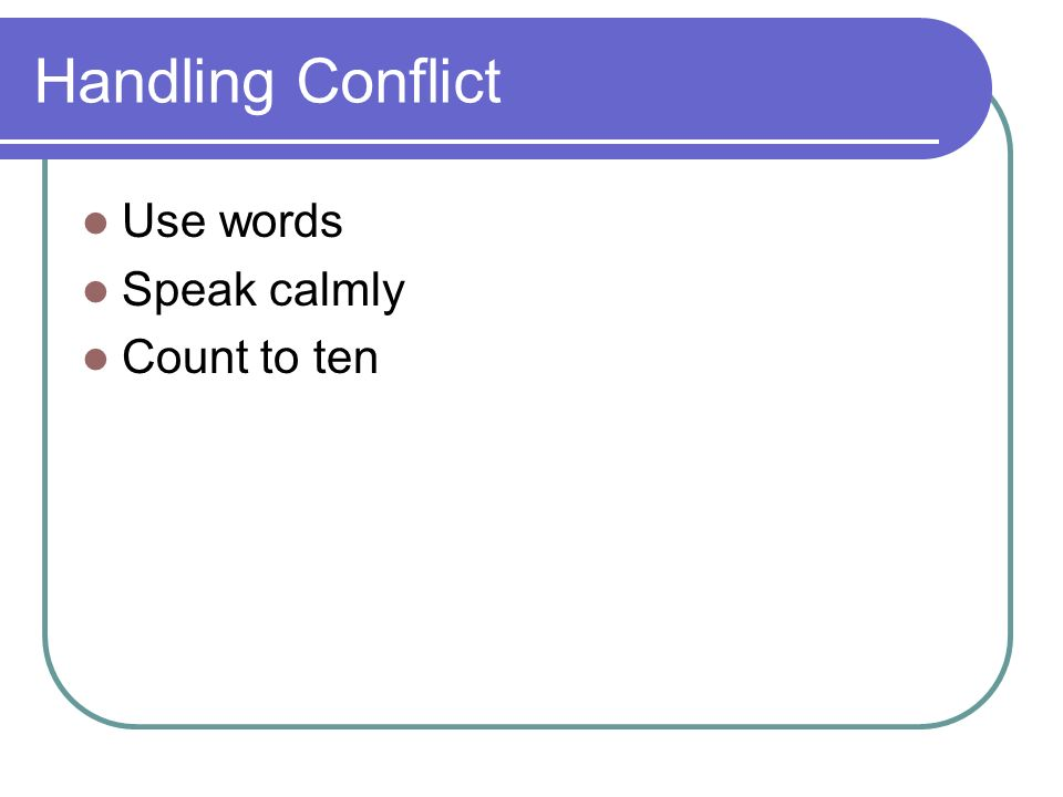 Handling Conflict Use words Speak calmly Count to ten