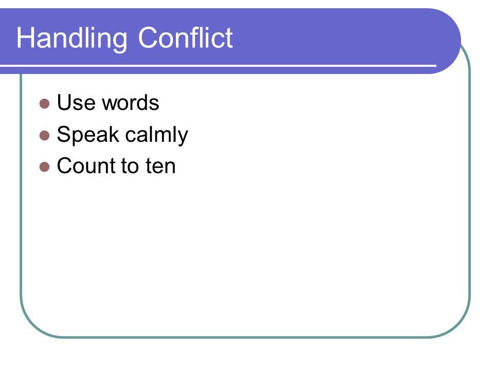 Handling Conflict Use words Speak calmly Count to ten