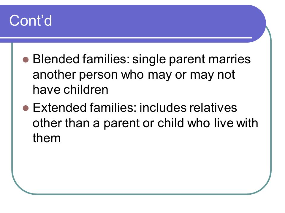 Cont'd Blended families: single parent marries another person who may or may not have children.