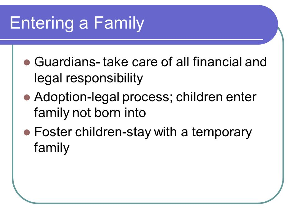 Entering a Family Guardians- take care of all financial and legal responsibility. Adoption-legal process; children enter family not born into.