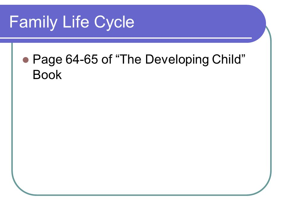 Family Life Cycle Page 64-65 of The Developing Child Book