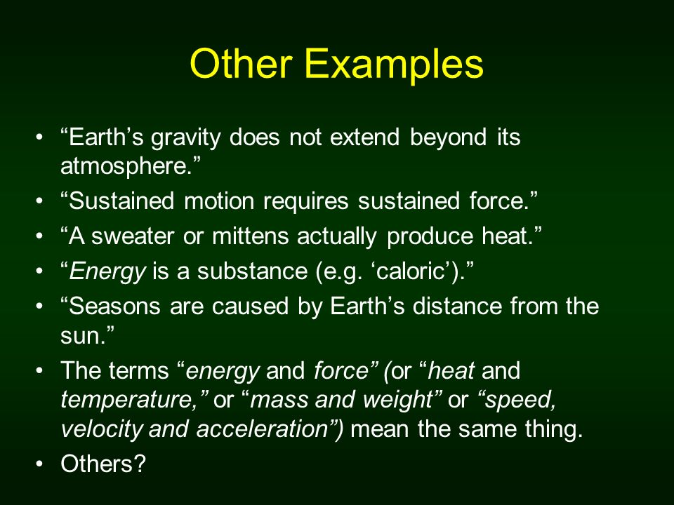 Other Examples Earth's gravity does not extend beyond its atmosphere. Sustained motion requires sustained force.