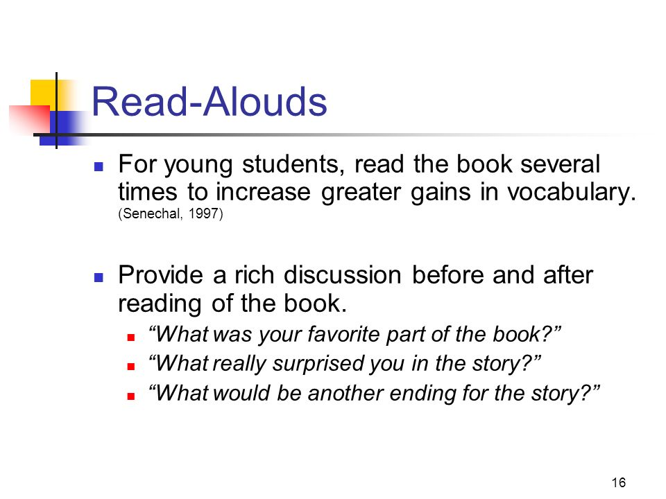 Read-Alouds For young students, read the book several times to increase greater gains in vocabulary. (Senechal, 1997)