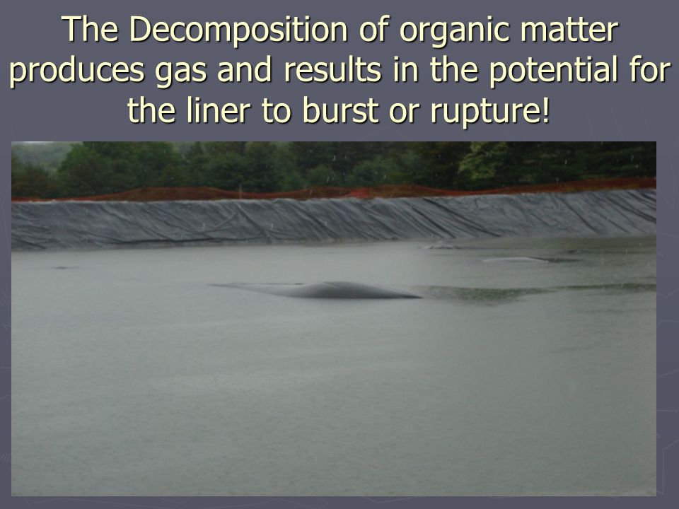 The Decomposition of organic matter produces gas and results in the potential for the liner to burst or rupture!