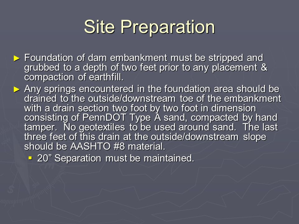 Site Preparation Foundation of dam embankment must be stripped and grubbed to a depth of two feet prior to any placement & compaction of earthfill.