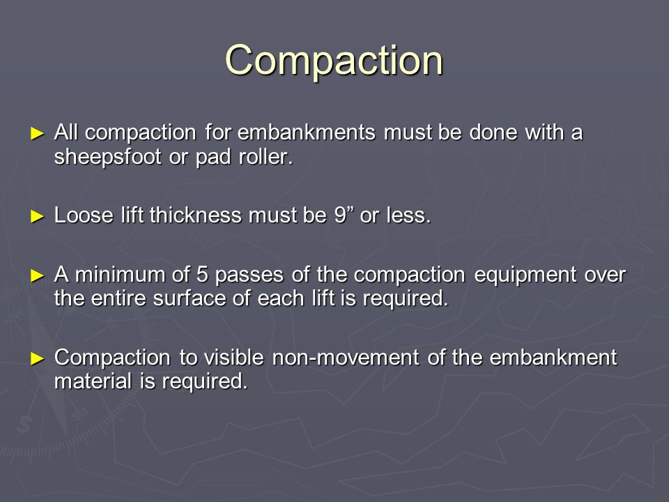 Compaction All compaction for embankments must be done with a sheepsfoot or pad roller. Loose lift thickness must be 9 or less.