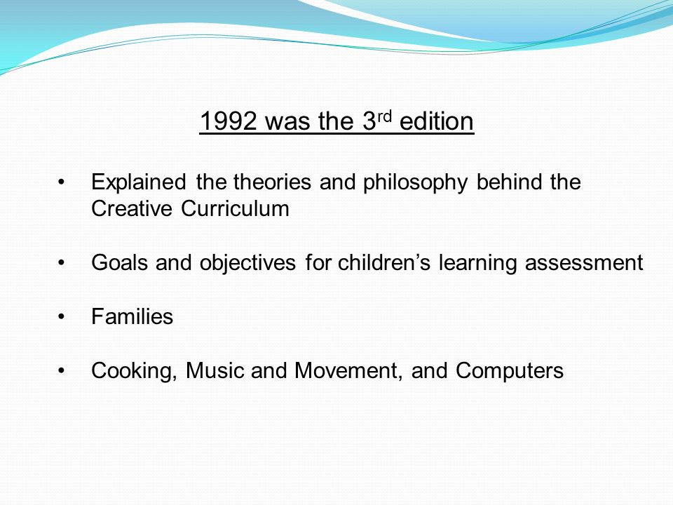 1992 was the 3rd editionExplained the theories and philosophy behind the Creative Curriculum.