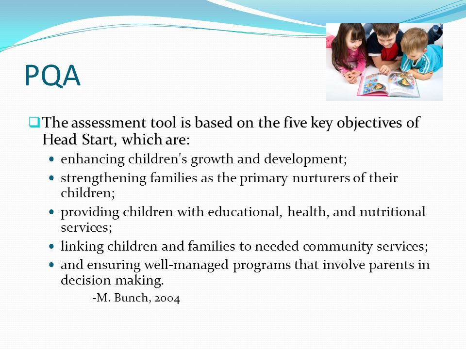 PQAThe assessment tool is based on the five key objectives of Head Start, which are: enhancing children s growth and development;