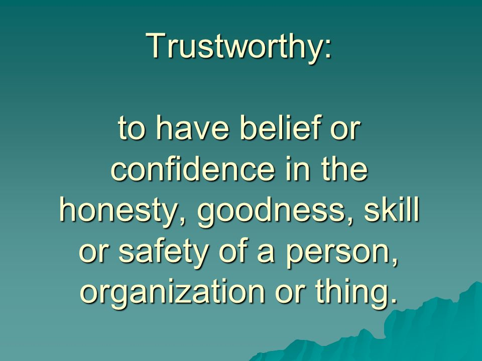 Trustworthy: to have belief or confidence in the honesty, goodness, skill or safety of a person, organization or thing.