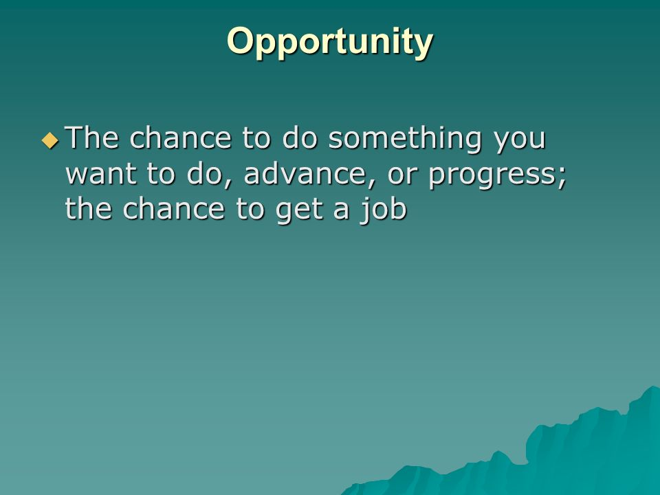 Opportunity The chance to do something you want to do, advance, or progress; the chance to get a job.