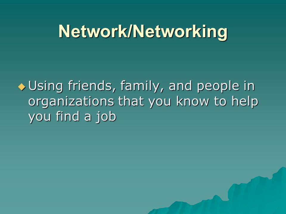 Network/Networking Using friends, family, and people in organizations that you know to help you find a job.