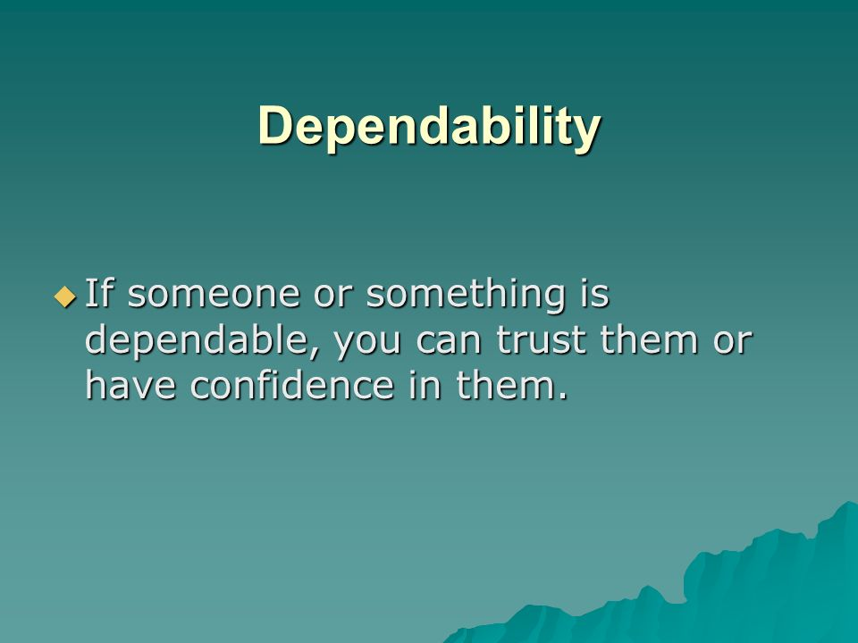 Dependability If someone or something is dependable, you can trust them or have confidence in them.