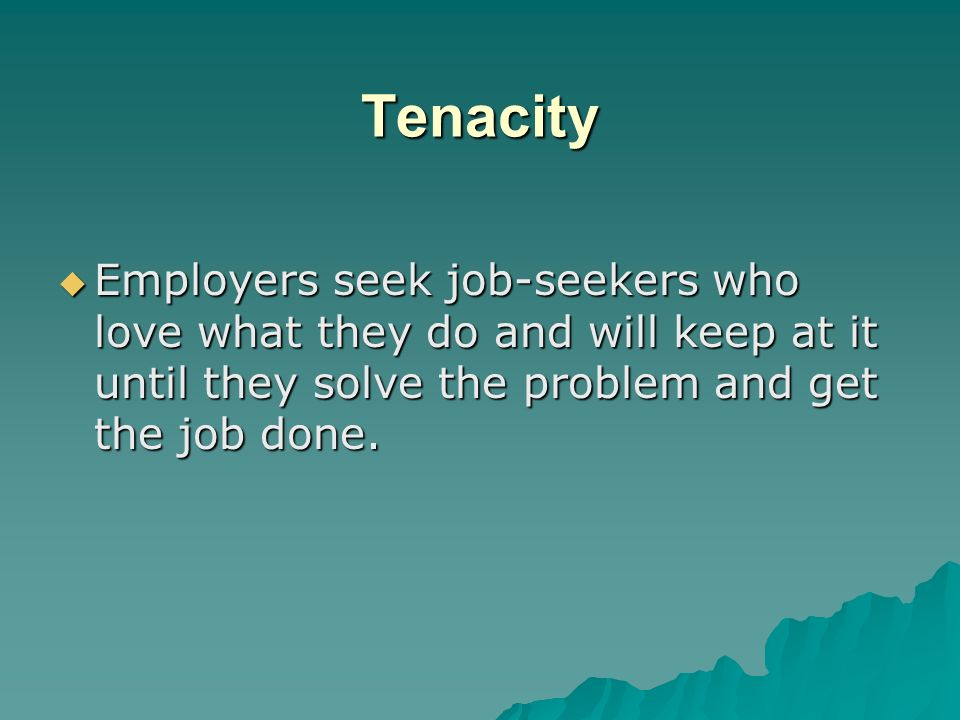 Tenacity Employers seek job-seekers who love what they do and will keep at it until they solve the problem and get the job done.