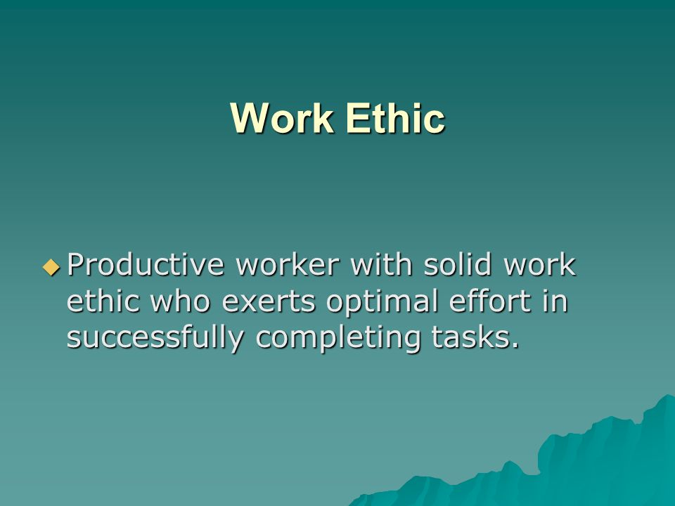 Work Ethic Productive worker with solid work ethic who exerts optimal effort in successfully completing tasks.