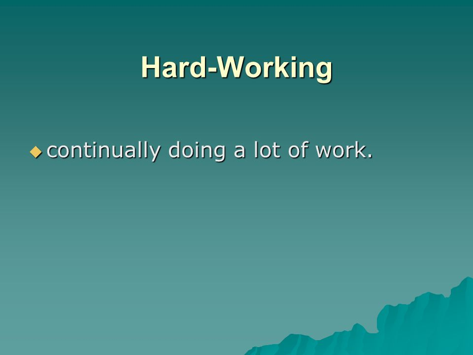 Hard-Working continually doing a lot of work.