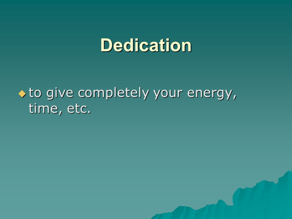 Dedication to give completely your energy, time, etc.