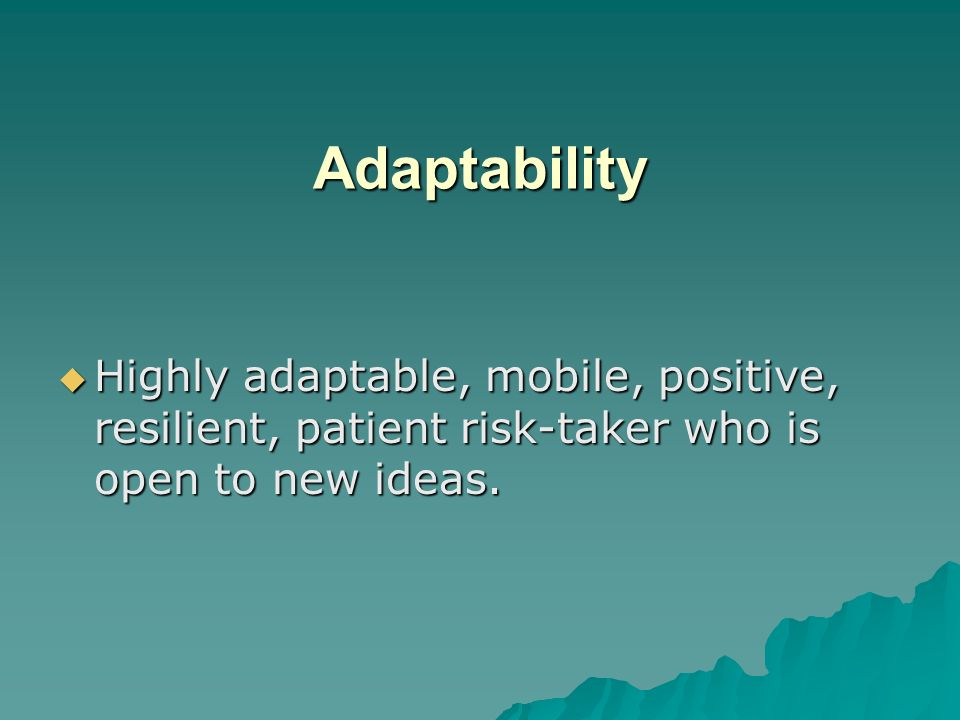 Adaptability Highly adaptable, mobile, positive, resilient, patient risk-taker who is open to new ideas.