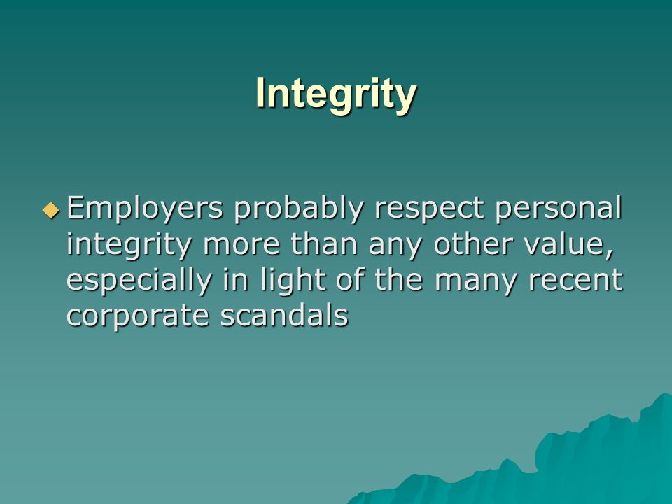 Integrity Employers probably respect personal integrity more than any other value, especially in light of the many recent corporate scandals.