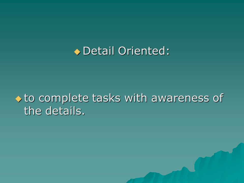 Detail Oriented: to complete tasks with awareness of the details.