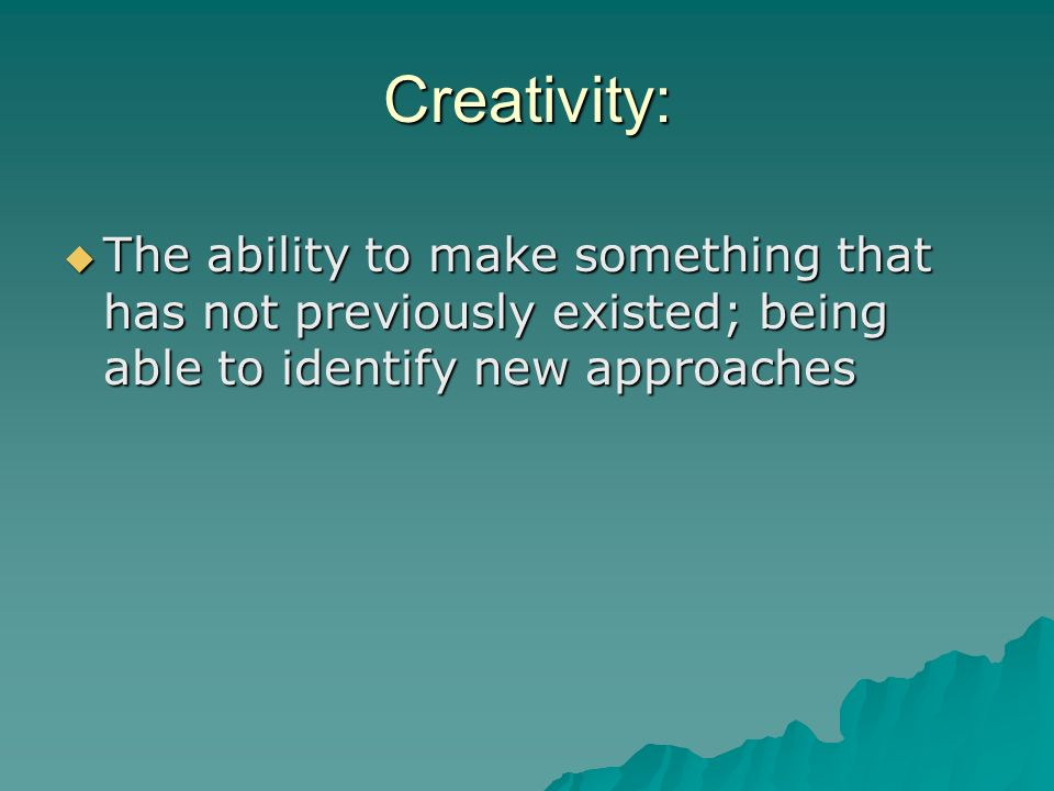 Creativity: The ability to make something that has not previously existed; being able to identify new approaches.