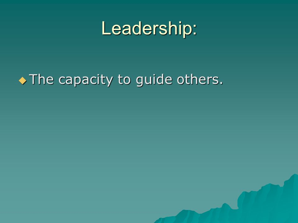 Leadership: The capacity to guide others.