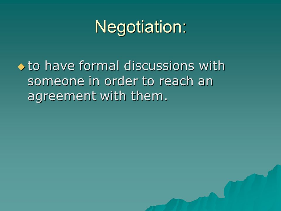 Negotiation: to have formal discussions with someone in order to reach an agreement with them.