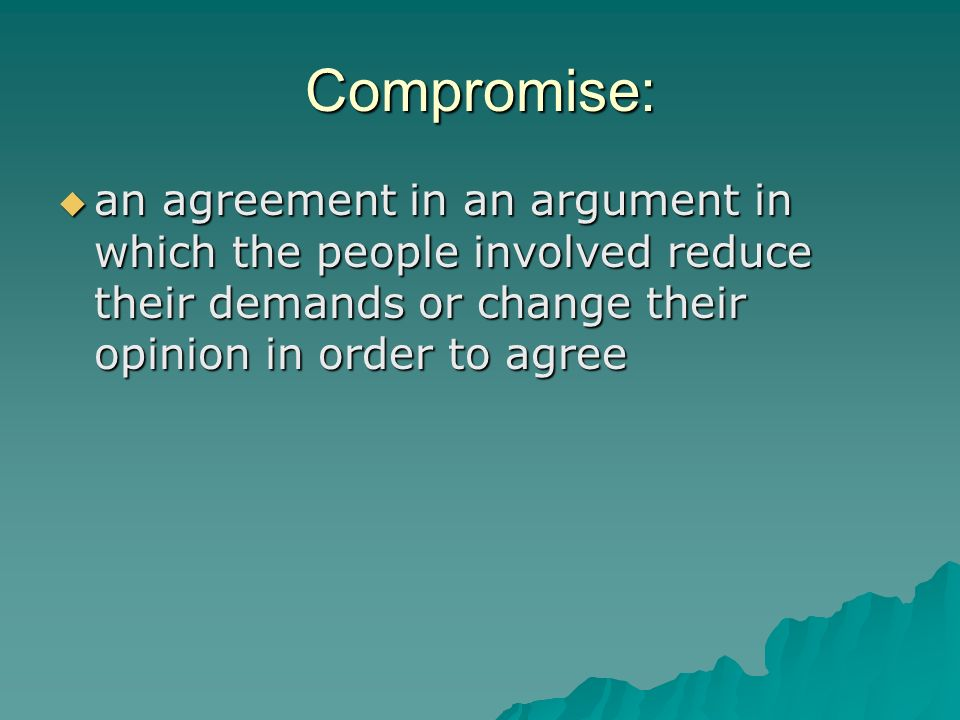 Compromise: an agreement in an argument in which the people involved reduce their demands or change their opinion in order to agree.